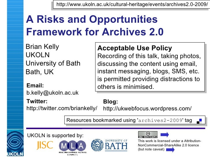 A Risks and Opportunities Framework for Archives 2.0 Brian Kelly UKOLN University of Bath Bath, UK UKOLN is supported by: ...