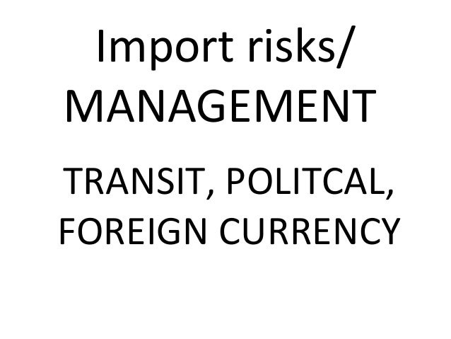 Import risks/ MANAGEMENT TRANSIT, POLITCAL, FOREIGN CURRENCY