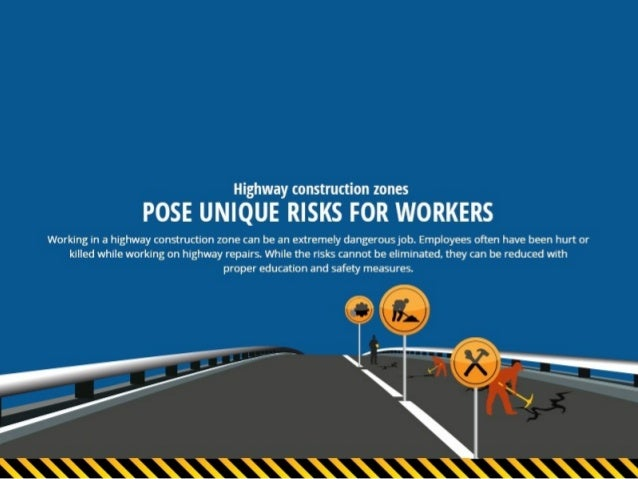 Highway construction zones  POSE UNIQUE RISKS FOR WORKERS  Working in a highway construction zone can be an extremely dang...