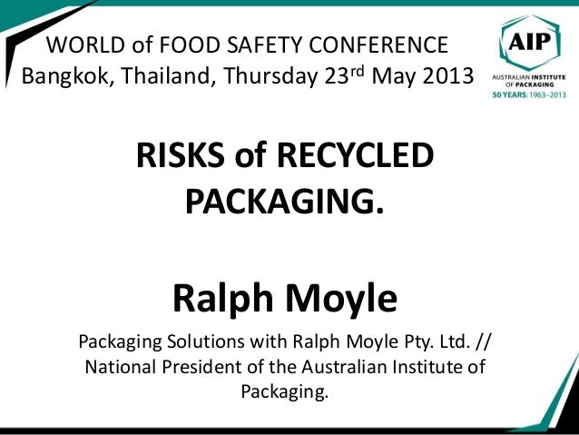 WORLD of FOOD SAFETY CONFERENCE Bangkok, Thailand, Thursday 23rd May 2013 RISKS of RECYCLED PACKAGING. Ralph Moyle Packagi...