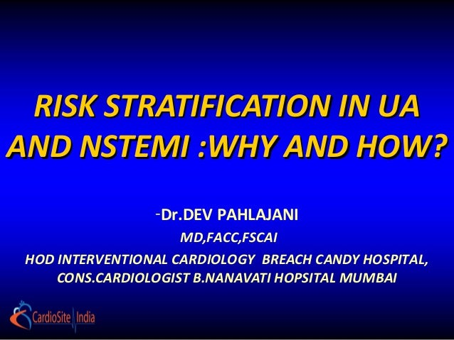 RISK STRATIFICATION IN UAAND NSTEMI :WHY AND HOW?                 -Dr.DEV PAHLAJANI                     MD,FACC,FSCAI HOD ...