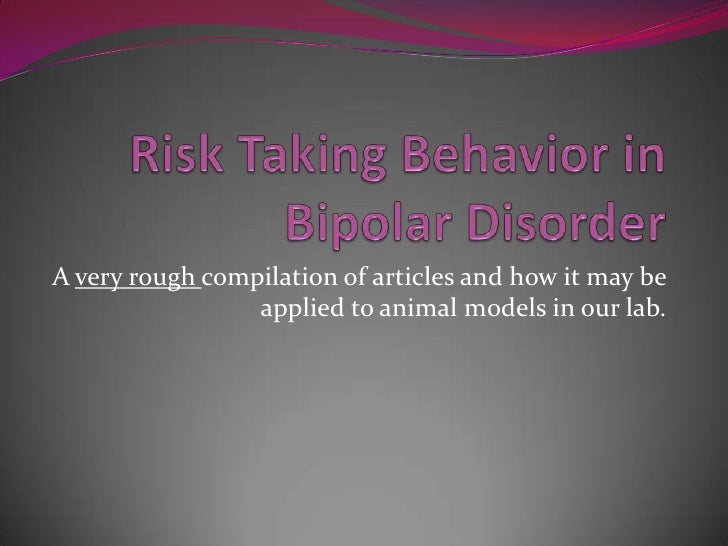Risk Taking Behavior in Bipolar Disorder <br />A very rough compilation of articles and how it may be applied to animal mo...