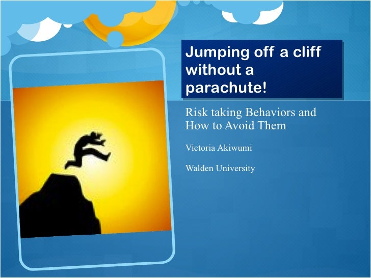 Jumping off a cliff without a parachute! <ul><li>Risk taking Behaviors and How to Avoid Them </li></ul><ul><li>Victoria Ak...