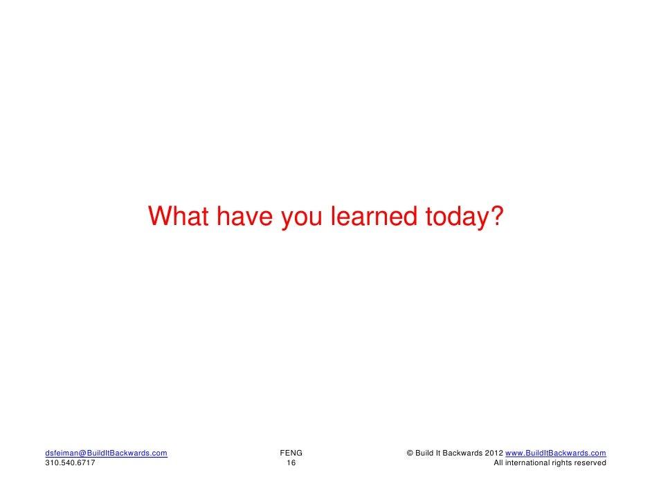 What have you learned today?dsfeiman@BuildItBackwards.com     FENG      © Build It Backwards 2012 www.BuildItBackwards.com...