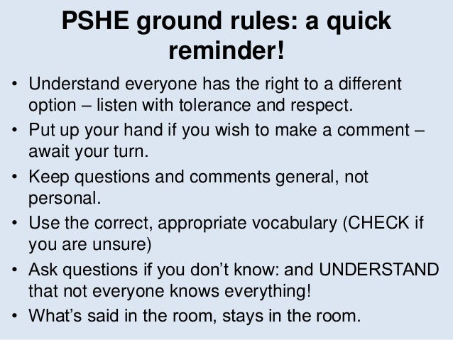 PSHE ground rules: a quick reminder! • Understand everyone has the right to a different option – listen with tolerance and...