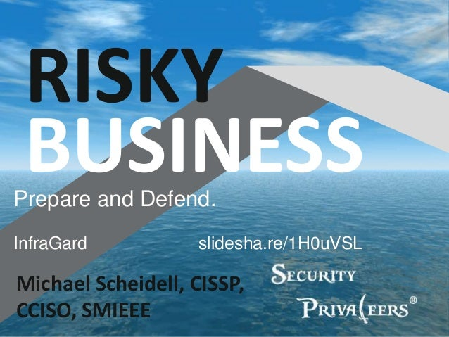 Michael Scheidell, CISSP, CCISO, SMIEEE RISKY BUSINESSPrepare and Defend. InfraGard slidesha.re/1H0uVSL