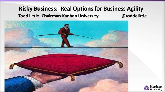 Risky Business: Real Options for Business Agility 1 Todd Little, Chairman Kanban University @toddelittle