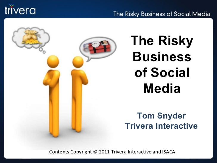 The Risky Business of Social Media Tom Snyder Trivera Interactive Contents Copyright © 2011 Trivera Interactive and ISACA