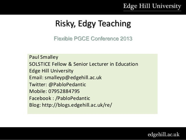 Risky, Edgy Teaching          Flexible PGCE Conference 2013Paul SmalleySOLSTICE Fellow & Senior Lecturer in EducationEdge ...