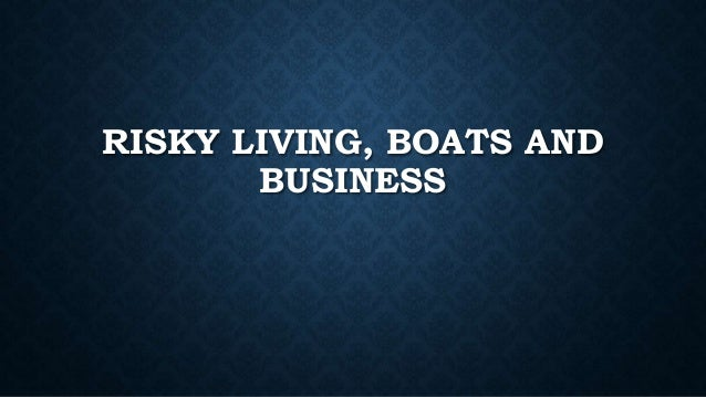 RISKY LIVING, BOATS AND BUSINESS