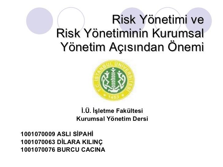 Risk Yönetimi ve  Risk Yönetiminin Kurumsal Yönetim Açısından Önemi İ.Ü. İşletme Fakültesi Kurumsal Yönetim Dersi 10010700...