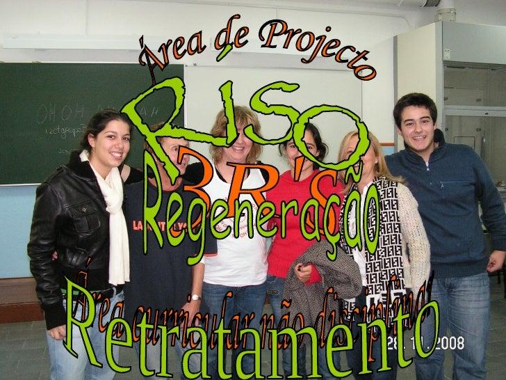 Área de Projecto Área curricular não disciplinar 3R's Riso Regeneração Retratamento