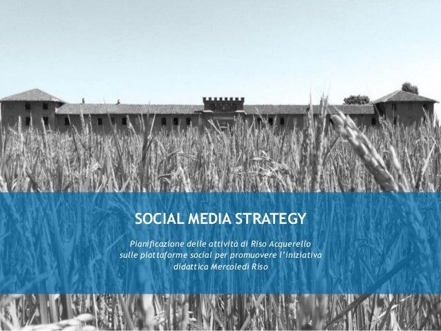 SOCIAL MEDIA STRATEGY Pianificazione delle attività di Riso Acquerello sulle piattaforme social per promuovere l'iniziativ...