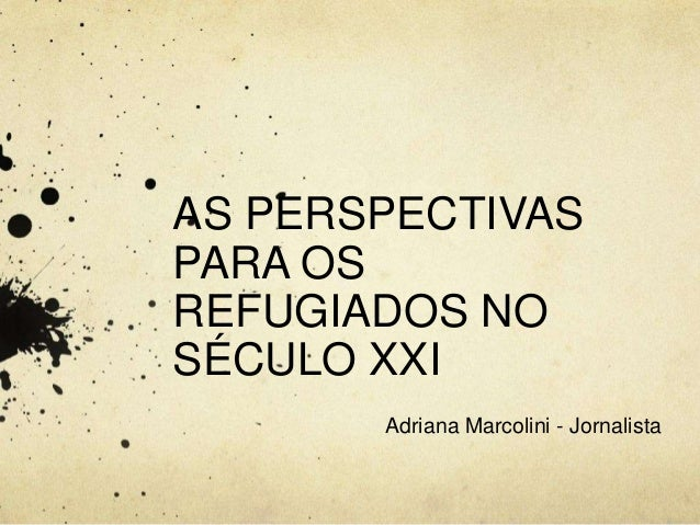 AS PERSPECTIVAS  PARA OS  REFUGIADOS NO  SÉCULO XXI  Adriana Marcolini - Jornalista