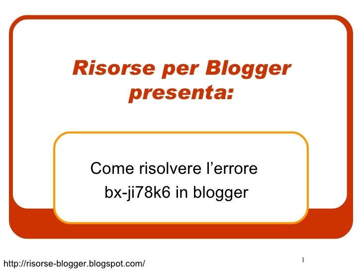 Risorse per Blogger presenta: Come risolvere l'errore  bx-ji78k6 in blogger http://risorse-blogger.blogspot.com/