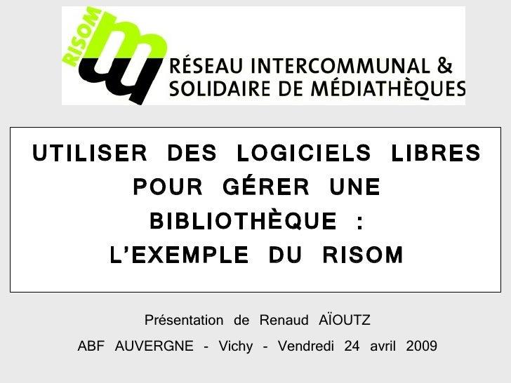 UTILISER DES LOGICIELS LIBRES POUR GÉRER UNE BIBLIOTHÈQUE : L'EXEMPLE DU RISOM Présentation de Renaud AÏOUTZ ABF AUVERGNE ...