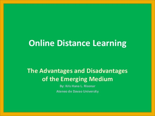 Online Distance Learning The Advantages and Disadvantages of the Emerging Medium By: Kris Hana L. Risonar Ateneo de Davao ...