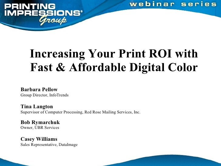 Increasing Your Print ROI with Fast & Affordable Digital Color  Barbara Pellow Group Director, InfoTrends Tina Langton Sup...