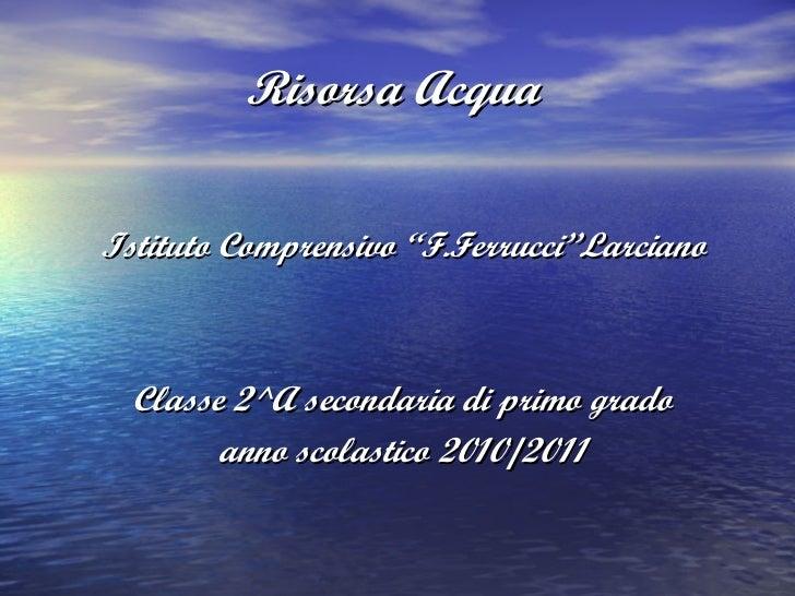 "Risorsa Acqua <ul><li>Istituto Comprensivo ""F.Ferrucci""Larciano </li></ul><ul><li>Classe 2^A secondaria di primo grado </l..."