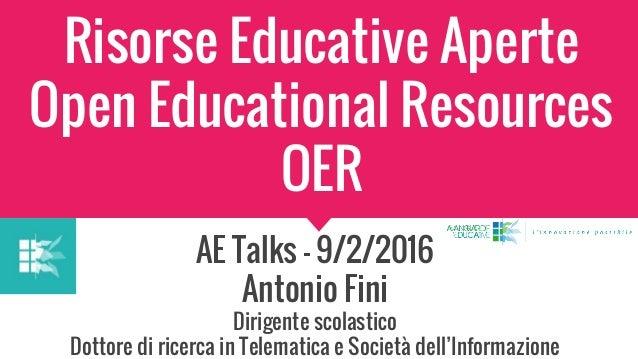 Risorse Educative Aperte Open Educational Resources OER AE Talks - 9/2/2016 Antonio Fini Dirigente scolastico Dottore di r...
