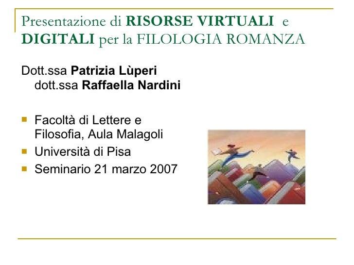 Presentazione di  RISORSE VIRTUALI   e  DIGITALI  per la FILOLOGIA ROMANZA <ul><li>Dott.ssa  Patrizia Lùperi  dott.ssa  Ra...