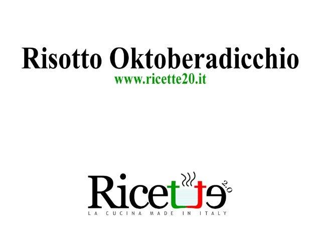 Risotto Oktoberadicchio  www. ricette20.it  L A C U C I N A M A D E I N I T A LY