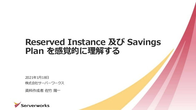 株式会社サーバーワークス Reserved Instance 及び Savings Plan を感覚的に理解する 資料作成者 佐竹 陽一 2021年1月18日