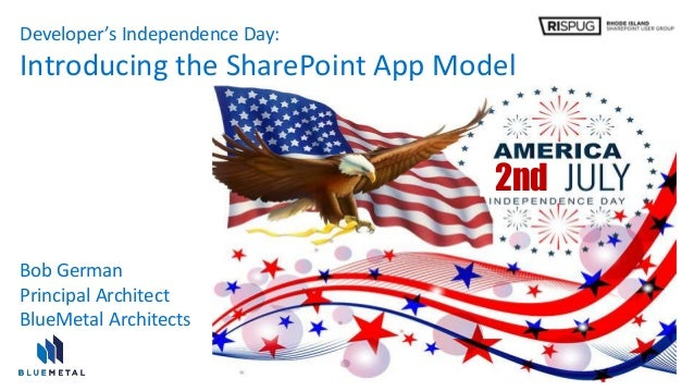 Developer's Independence Day: Introducing the SharePoint App Model 2nd Bob German Principal Architect BlueMetal Architects