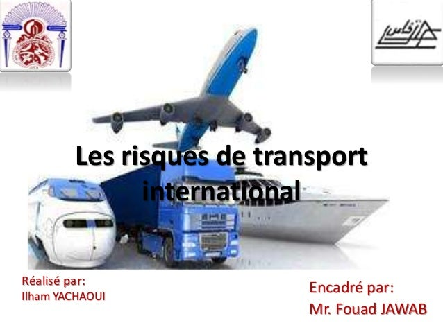 Les risques de transport international Réalisé par: Ilham YACHAOUI Encadré par: Mr. Fouad JAWAB