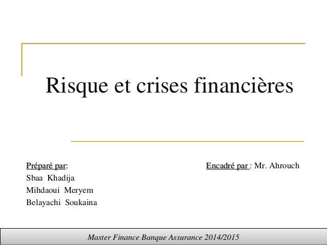 Risque et crises financières Préparé par: Encadré par : Mr. Ahrouch Sbaa Khadija Mihdaoui Meryem Belayachi Soukaina Master...