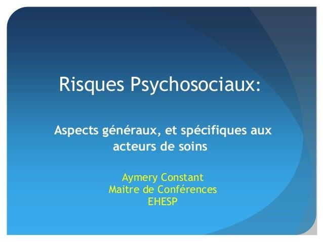 Aymery Constant Maitre de Conférences EHESP Risques Psychosociaux: Aspects généraux, et spécifiques aux acteurs de soins