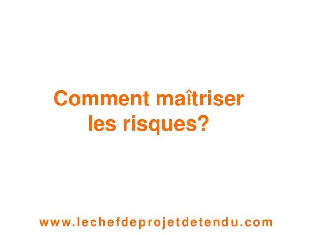 1  Comment maîtriser  les risques?  www. lechefdeprojetdetendu.com