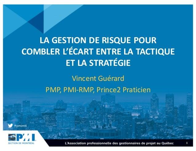 1 LAGESTIONDERISQUEPOUR COMBLERL'ÉCARTENTRELATACTIQUE ETLASTRATÉGIE VincentGuérard PMP,PMI-RMP,Prince2Prat...
