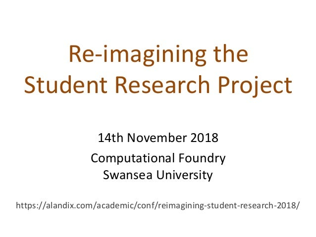 Re-imagining the Student Research Project 14th November 2018 Computational Foundry Swansea University https://alandix.com/...