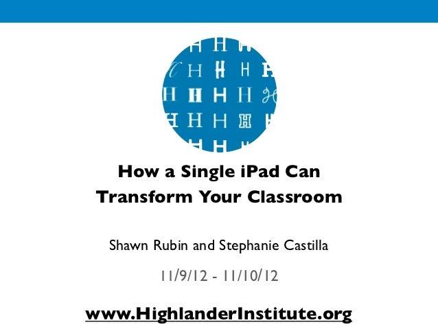 How a Single iPad Can Transform Your Classroom  Shawn Rubin and Stephanie Castilla         11/9/12 - 11/10/12www.Highlande...