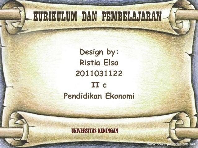 KURIKULUM DAN PEMBELAJARAN          Design by:          Ristia Elsa         2011031122             II c      Pendidikan Ek...