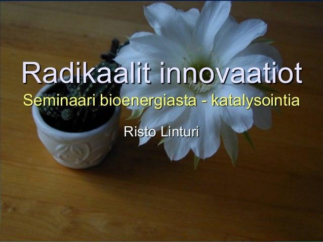Radikaalit innovaatiot Seminaari bioenergiasta - katalysointia Risto Linturi
