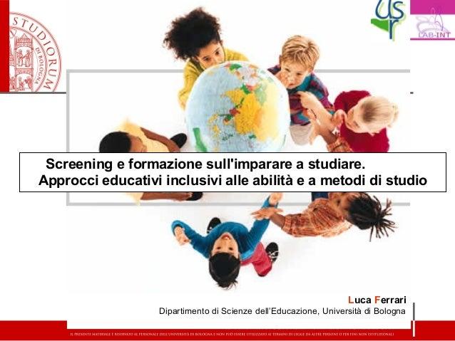 Screening e formazione sullimparare a studiare.Approcci educativi inclusivi alle abilità e a metodi di studioLuca FerrariD...