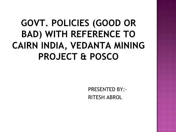 GOVT. POLICIES (GOOD OR BAD) WITH REFERENCE TO CAIRN INDIA, VEDANTA MINING PROJECT & POSCO <ul><li>PRESENTED BY:- </li></u...