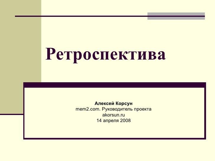 Ретроспектива Алексей Корсун mem2.com.  Руководитель проекта akorsun.ru 14 апреля  2008