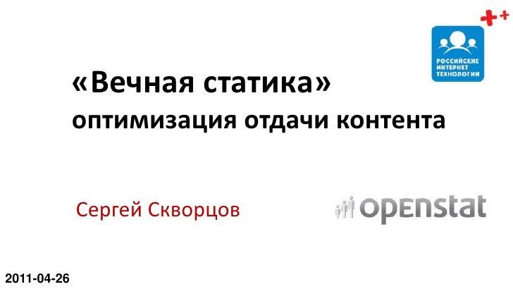«Вечная статика»оптимизация отдачи контента<br />Сергей Скворцов<br />2011-04-26<br />