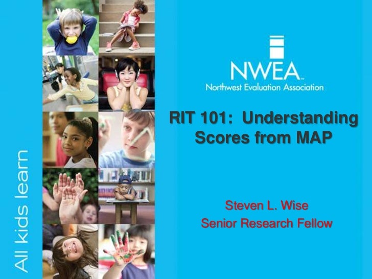 RIT 101: Understanding   Scores from MAP       Steven L. Wise   Senior Research Fellow