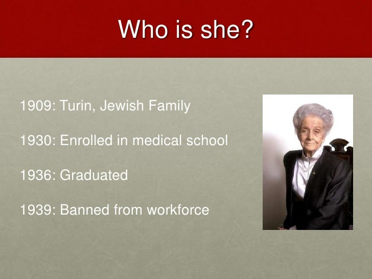 Who is she?<br />1909: Turin, Jewish Family<br />1930: Enrolled in medical school<br />1936: Graduated<br />1939: Banned f...