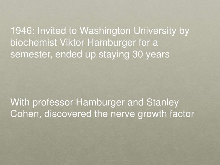 1946: Invited to Washington University by biochemist Viktor Hamburger for a semester, ended up staying 30 years<br />With ...