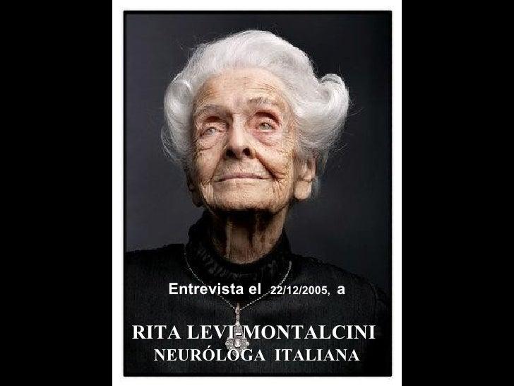 RITA LEVI-MONTALCINI   NEURÓLOGA  ITALIANA <ul><li>Entrevista el  22/12/2005,  a </li></ul>