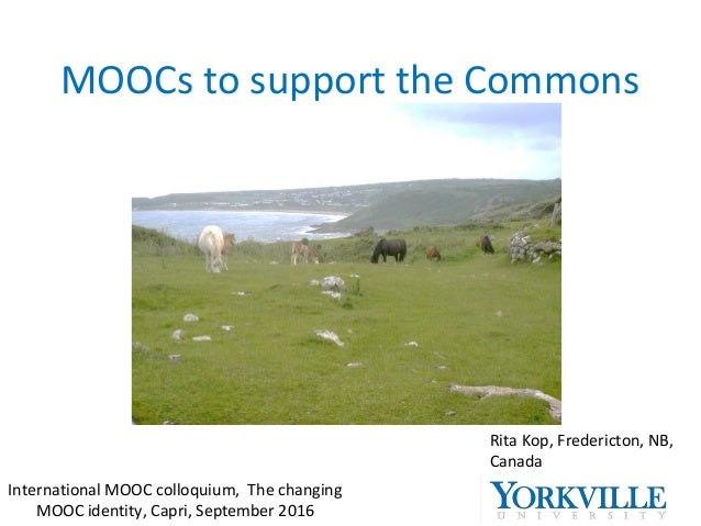 MOOCs to support the Commons Rita Kop, Fredericton, NB, Canada International MOOC colloquium, The changing MOOC identity, ...