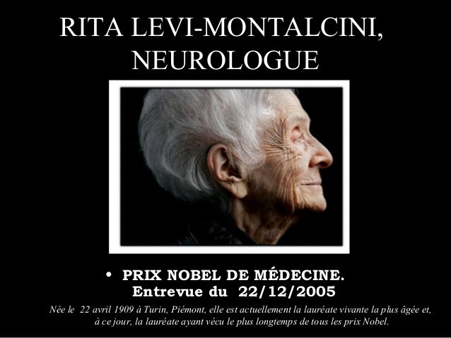 RITA LEVI-MONTALCINI, NEUROLOGUE • PRIX NOBEL DE MÉDECINE. Entrevue du 22/12/2005 Née le 22 avril 1909 à Turin, Piémont, e...
