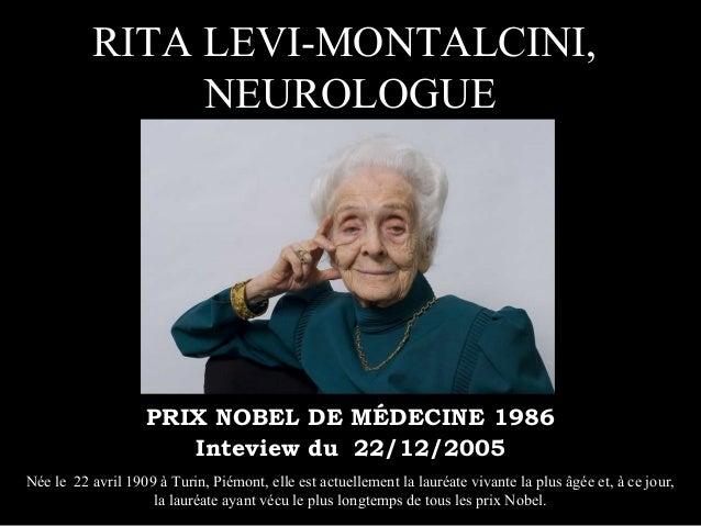 RITA LEVI-MONTALCINI, NEUROLOGUE PRIX NOBEL DE MÉDECINE 1986 Inteview du 22/12/2005 Née le 22 avril 1909 à Turin, Piémont,...