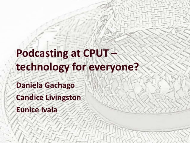 Podcasting at CPUT – technology for everyone? Daniela Gachago Candice Livingston Eunice Ivala