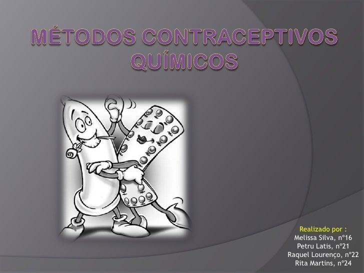 Métodos contraceptivos químicos<br />Realizado por :<br />Melissa Silva, nº16<br />Petru Latis, nº21<br />Raquel Lourenço,...